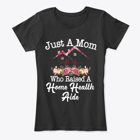 Just A Mom Who Raised A Home Health Aide Black T-Shirt Front