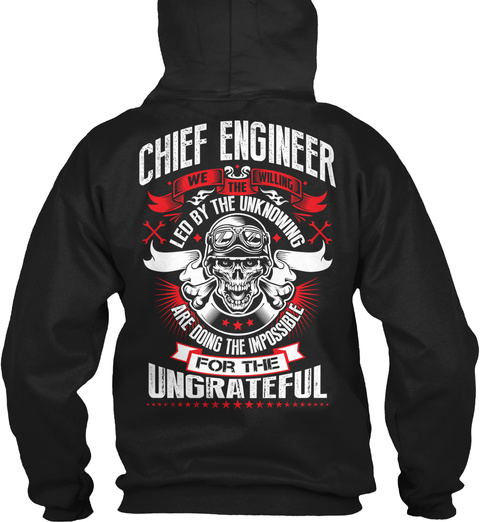 Chief Engineer We The Willing Led By The Unknowing Are Doing The Impossible For The Ungrateful Black Sweatshirt Back