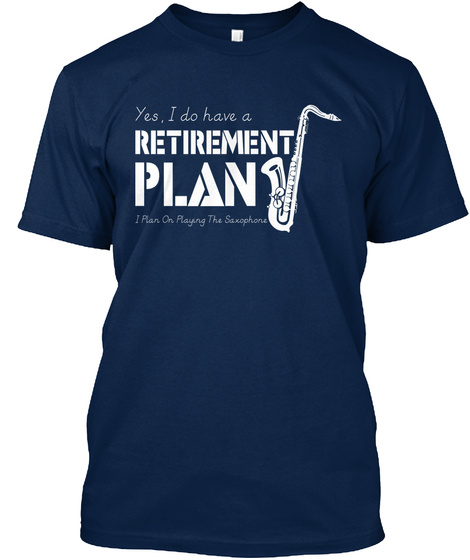 Yes, I Do Have A Retirement Plan I Plan On Playing The Saxophone Navy T-Shirt Front