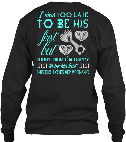 I Was Too Late To Be His First But Right Now I'm Happy To Be His Last The Girl Loves Her Mechanic Black T-Shirt Back