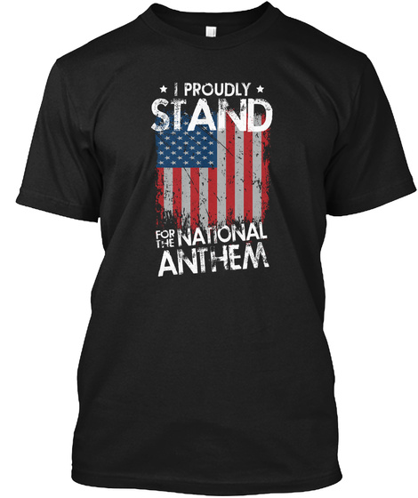 I Proudly Stand For The National Anthem Black T-Shirt Front