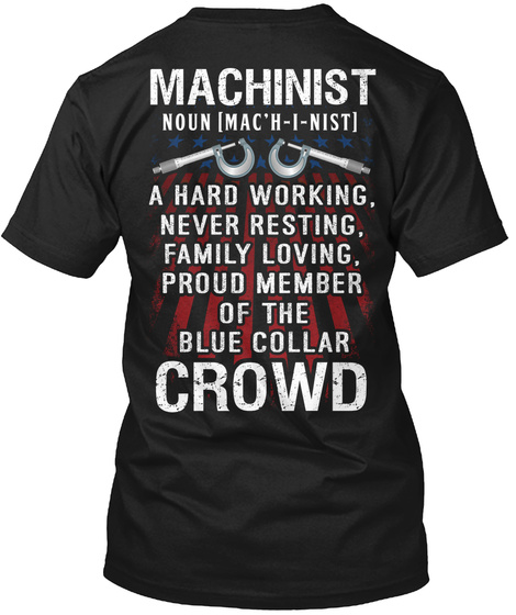 Machinist A Hard Working Never Resting Family Loving Proud Member Of The Blue Collar Crowd Black T-Shirt Back