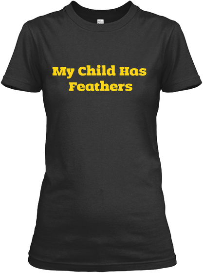 My Child Has Feathers  Black T-Shirt Front