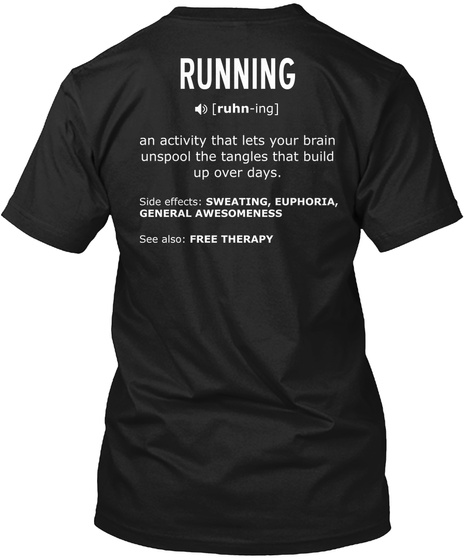 Running [Ruhn Ing] An Activity That Lets Your Brain Unspool The Tangles That Build Up Over Days. Side Effects:... Black T-Shirt Back