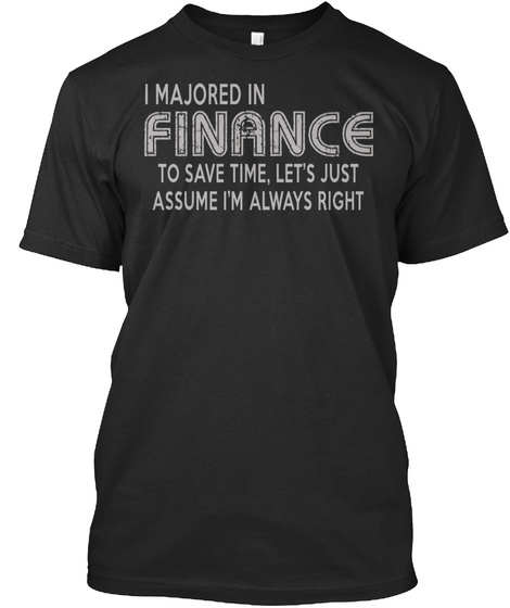 I Majored In Finance To Save Time, Let's Just Assume I'm Always Right Black T-Shirt Front